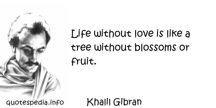 Khalil Gibran - Life without love is like a tree without blossoms or fruit.