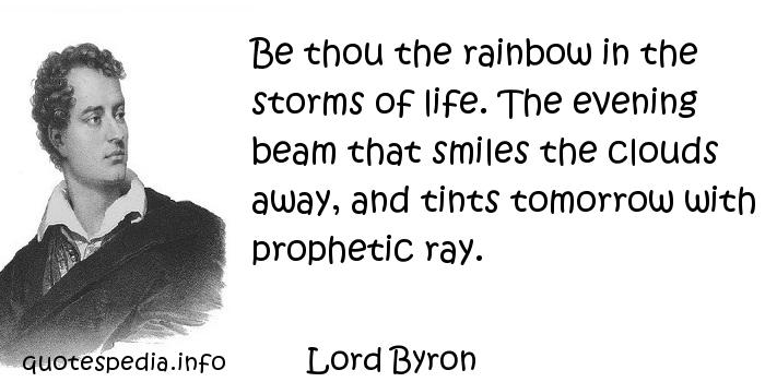 Lord Byron - Be thou the rainbow in the storms of life. The evening beam that smiles the clouds away, and tints tomorrow with prophetic ray.