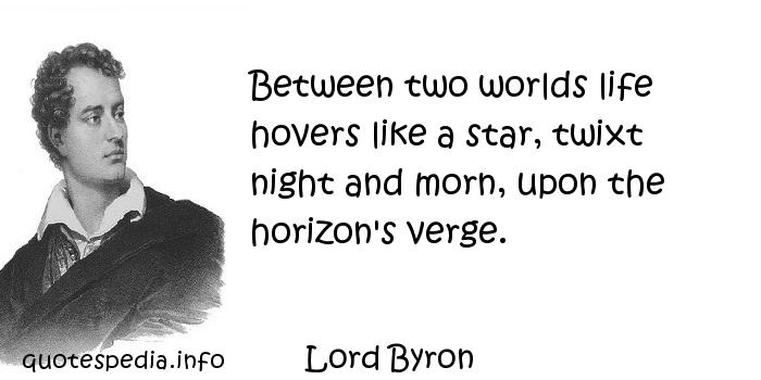Lord Byron - Between two worlds life hovers like a star, twixt night and morn, upon the horizon's verge.