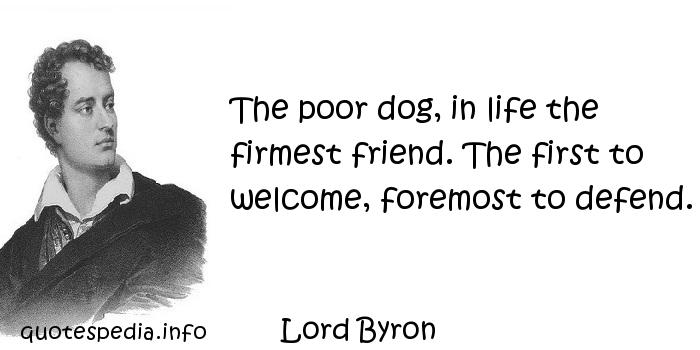 Lord Byron - The poor dog, in life the firmest friend. The first to welcome, foremost to defend.