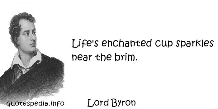 Lord Byron - Life's enchanted cup sparkles near the brim.