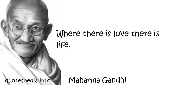 Mahatma Gandhi - Where there is love there is life.