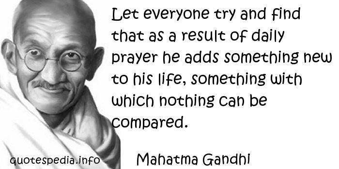 Mahatma Gandhi - Let everyone try and find that as a result of daily prayer he adds something new to his life, something with which nothing can be compared.