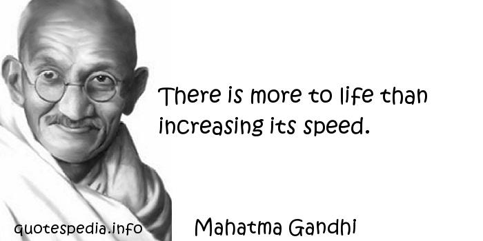Mahatma Gandhi - There is more to life than increasing its speed.