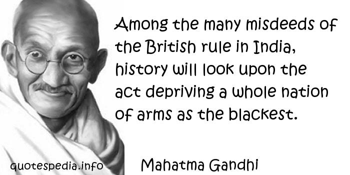 Mahatma Gandhi - Among the many misdeeds of the British rule in India, history will look upon the act depriving a whole nation of arms as the blackest.