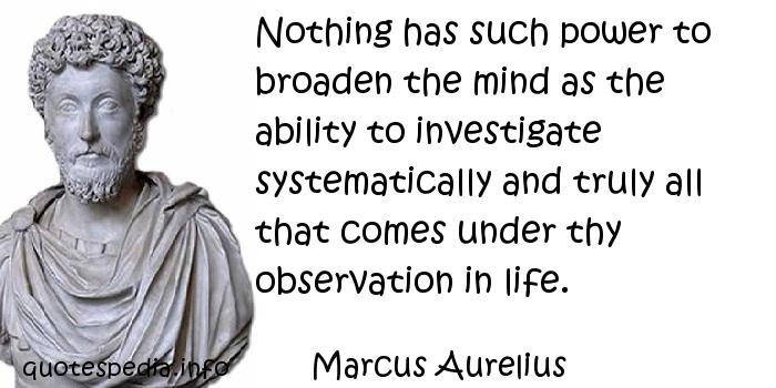 Marcus Aurelius - Nothing has such power to broaden the mind as the ability to investigate systematically and truly all that comes under thy observation in life.