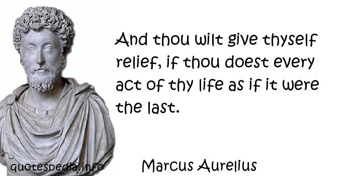 Marcus Aurelius - And thou wilt give thyself relief, if thou doest every act of thy life as if it were the last.