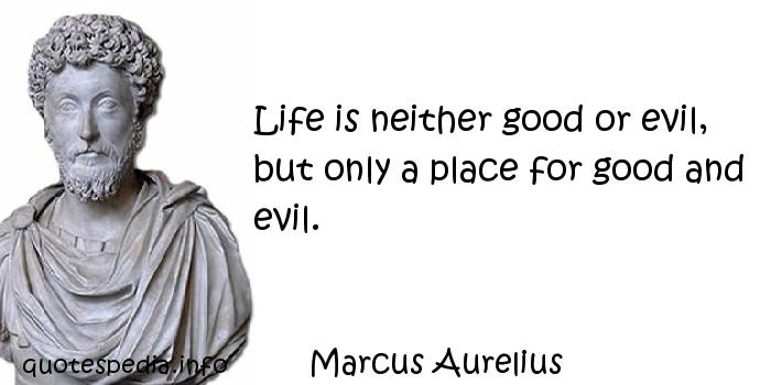 Marcus Aurelius - Life is neither good or evil, but only a place for good and evil.