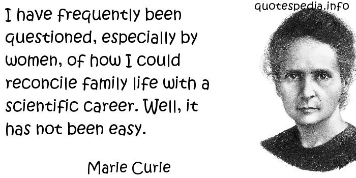 Marie Curie - I have frequently been questioned, especially by women, of how I could reconcile family life with a scientific career. Well, it has not been easy.