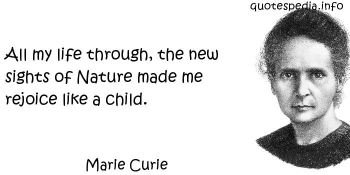 Marie Curie - All my life through, the new sights of Nature made me rejoice like a child.