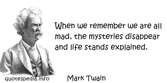Mark Twain - When we remember we are all mad, the mysteries disappear and life stands explained.