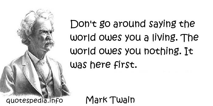 Mark Twain - Don't go around saying the world owes you a living. The world owes you nothing. It was here first.