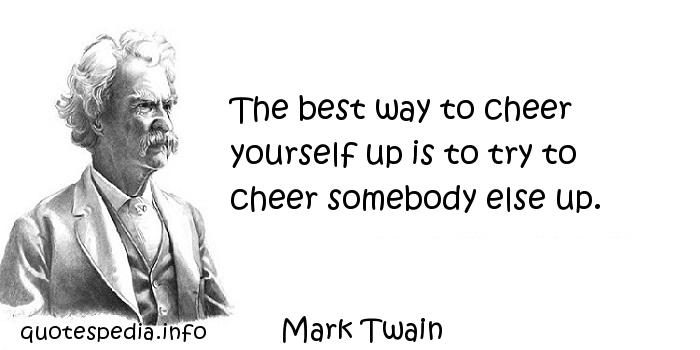 Mark Twain - The best way to cheer yourself up is to try to cheer somebody else up.