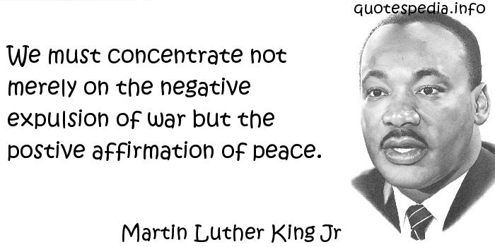 Martin Luther King Jr - We must concentrate not merely on the negative expulsion of war but the postive affirmation of peace.