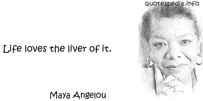 Maya Angelou - Life loves the liver of it.