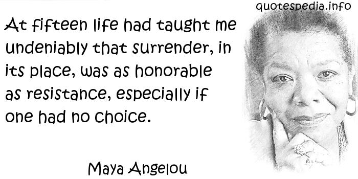 Maya Angelou - At fifteen life had taught me undeniably that surrender, in its place, was as honorable as resistance, especially if one had no choice.