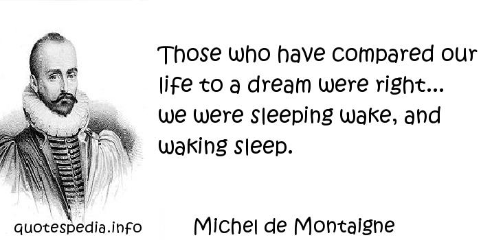 Michel de Montaigne - Those who have compared our life to a dream were right... we were sleeping wake, and waking sleep.
