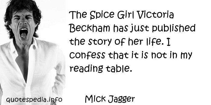 Mick Jagger - The Spice Girl Victoria Beckham has just published the story of her life. I confess that it is not in my reading table.