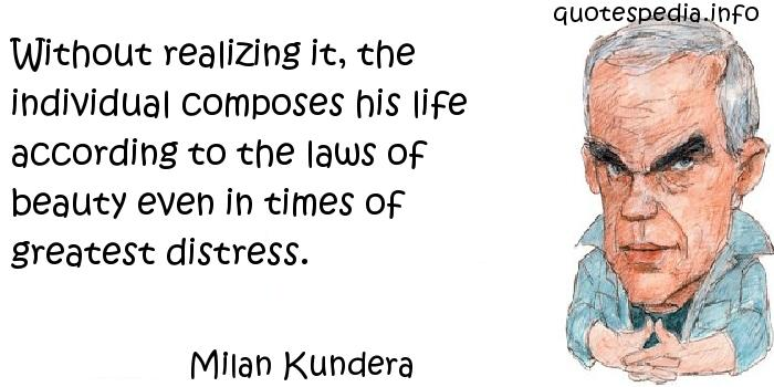 Milan Kundera - Without realizing it, the individual composes his life according to the laws of beauty even in times of greatest distress.