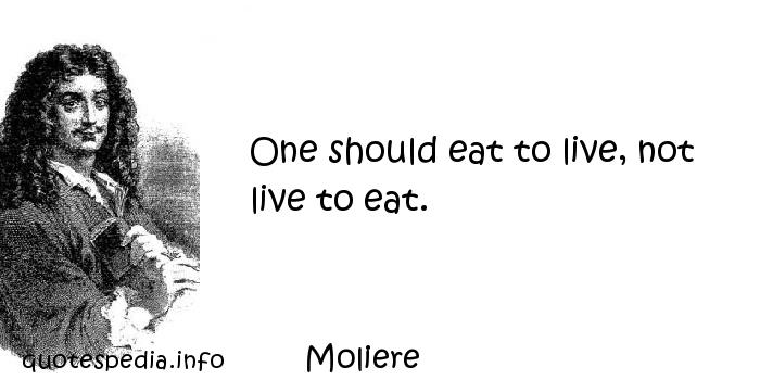 Moliere - One should eat to live, not live to eat.
