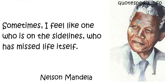Nelson Mandela - Sometimes, I feel like one who is on the sidelines, who has missed life itself.