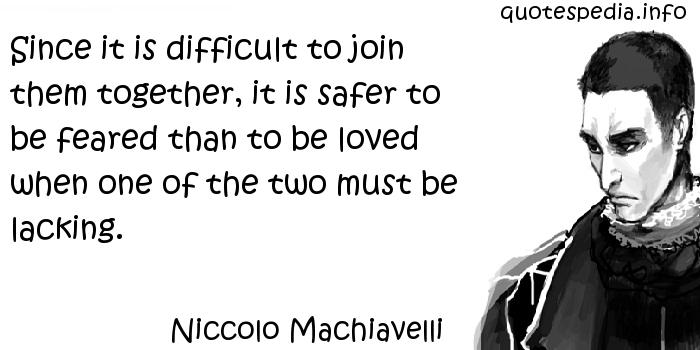 Niccolo Machiavelli - Since it is difficult to join them together, it is safer to be feared than to be loved when one of the two must be lacking.