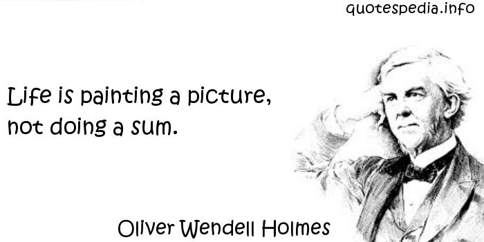Oliver Wendell Holmes - Life is painting a picture, not doing a sum.