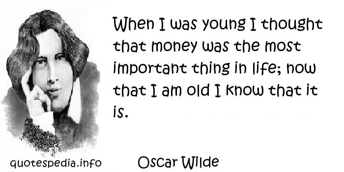 Oscar Wilde - When I was young I thought that money was the most important thing in life; now that I am old I know that it is.