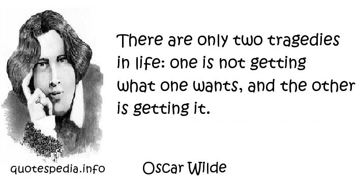 Oscar Wilde - There are only two tragedies in life: one is not getting what one wants, and the other is getting it.