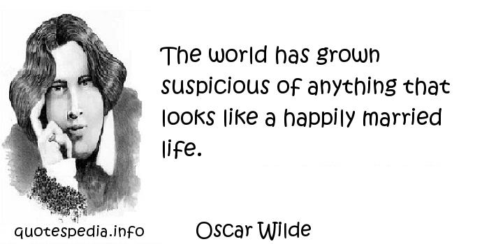Oscar Wilde - The world has grown suspicious of anything that looks like a happily married life.