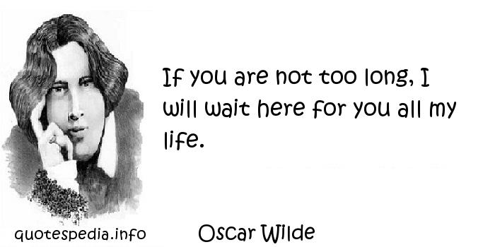Oscar Wilde - If you are not too long, I will wait here for you all my life.