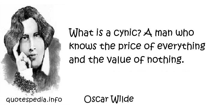 Oscar Wilde - What is a cynic? A man who knows the price of everything and the value of nothing.