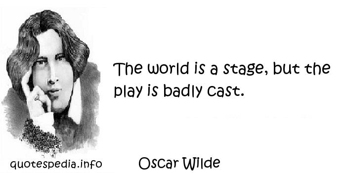 Oscar Wilde - The world is a stage, but the play is badly cast.