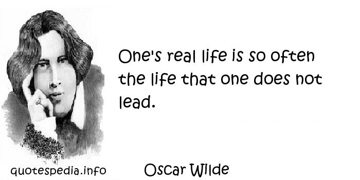 Oscar Wilde - One's real life is so often the life that one does not lead.
