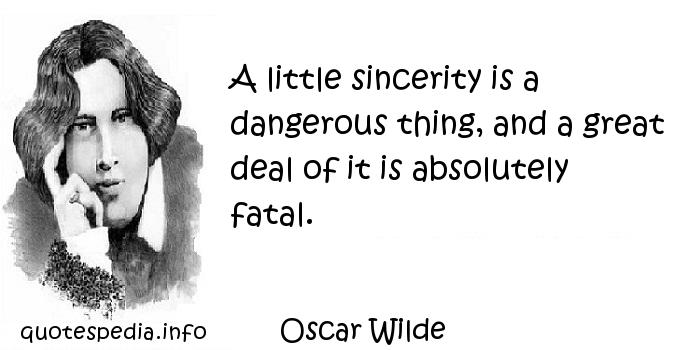 Oscar Wilde - A little sincerity is a dangerous thing, and a great deal of it is absolutely fatal.