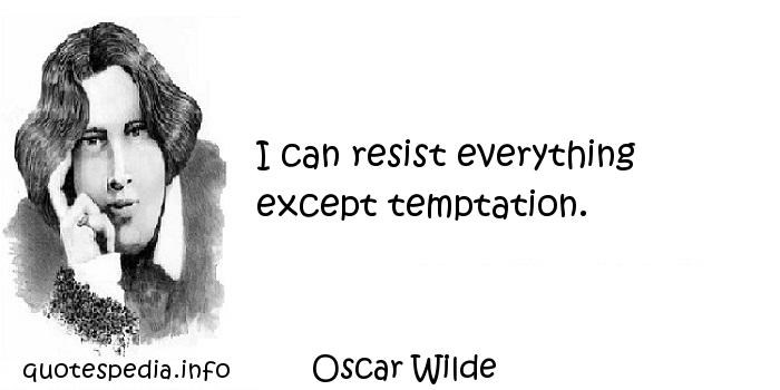 Oscar Wilde - I can resist everything except temptation.