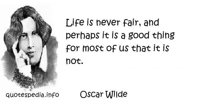 Oscar Wilde - Life is never fair, and perhaps it is a good thing for most of us that it is not.