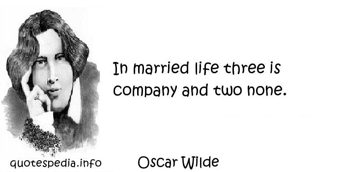 Oscar Wilde - In married life three is company and two none.