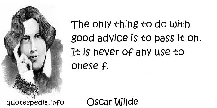 Oscar Wilde - The only thing to do with good advice is to pass it on. It is never of any use to oneself.