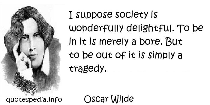Oscar Wilde - I suppose society is wonderfully delightful. To be in it is merely a bore. But to be out of it is simply a tragedy.