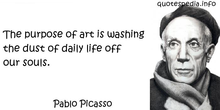 Pablo Picasso - The purpose of art is washing the dust of daily life off our souls.