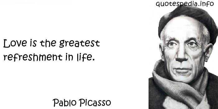 Pablo Picasso - Love is the greatest refreshment in life.