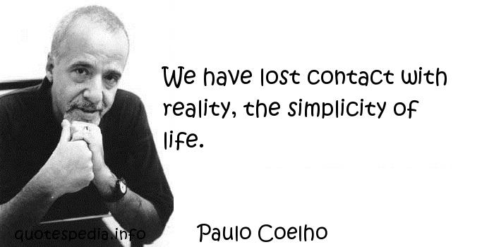 Paulo Coelho - We have lost contact with reality, the simplicity of life.