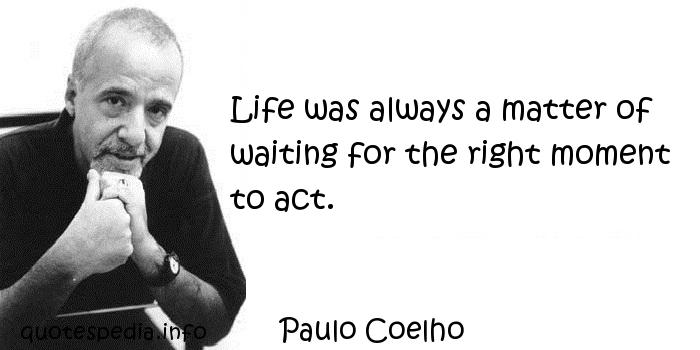 Paulo Coelho - Life was always a matter of waiting for the right moment to act.