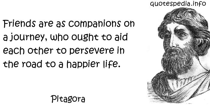 Pitagora - Friends are as companions on a journey, who ought to aid each other to persevere in the road to a happier life.