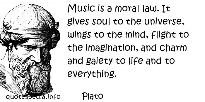 Plato - Music is a moral law. It gives soul to the universe, wings to the mind, flight to the imagination, and charm and gaiety to life and to everything.