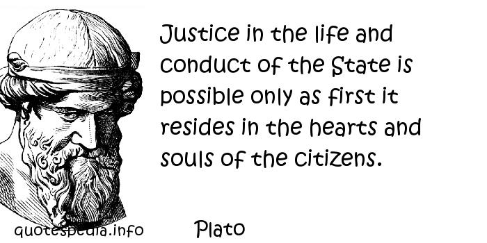 Plato - Justice in the life and conduct of the State is possible only as first it resides in the hearts and souls of the citizens.