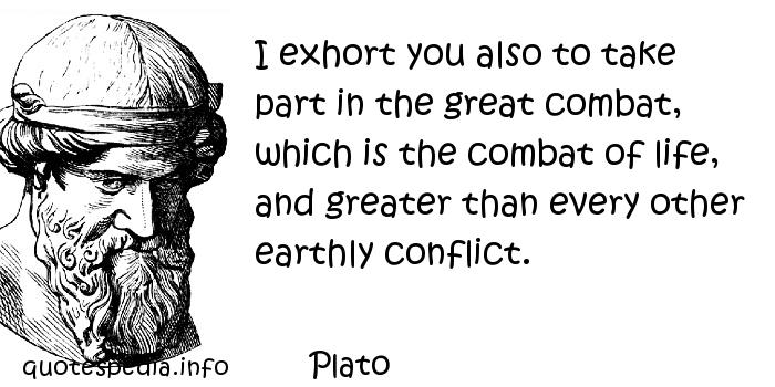 Plato - I exhort you also to take part in the great combat, which is the combat of life, and greater than every other earthly conflict.