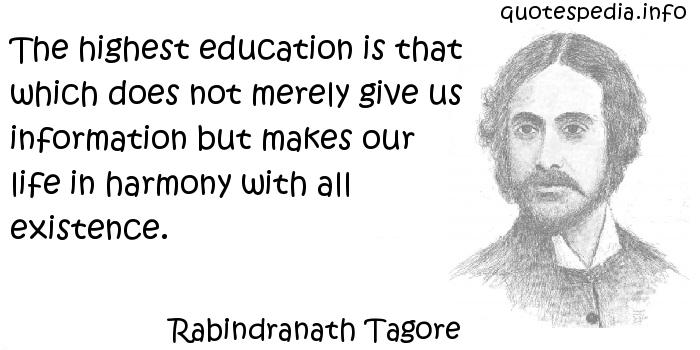 Rabindranath Tagore - The highest education is that which does not merely give us information but makes our life in harmony with all existence.