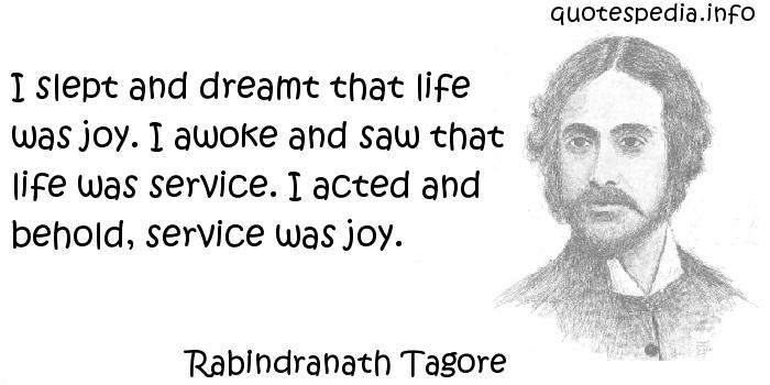Rabindranath Tagore - I slept and dreamt that life was joy. I awoke and saw that life was service. I acted and behold, service was joy.
